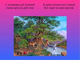 У лукоморья дуб зеленый; И днем и ночью кот ученый Златая цепь на дубе том: В