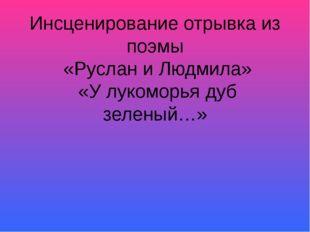 Инсценирование отрывка из поэмы «Руслан и Людмила» «У лукоморья дуб зеленый…»