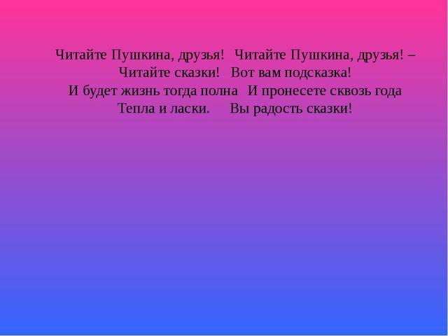 Читайте Пушкина, друзья!Читайте Пушкина, друзья! – Читайте сказки!Вот вам п...