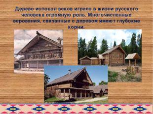Дерево испокон веков играло в жизни русского человека огромную роль. Многочис