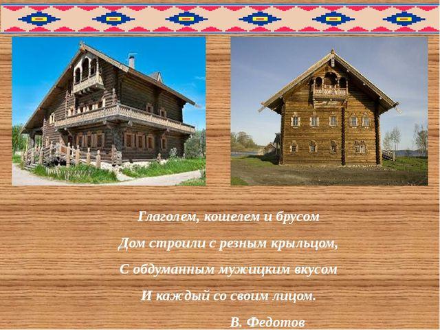 Глаголем, кошелем и брусом Дом строили с резным крыльцом, С обдуманным мужиц...