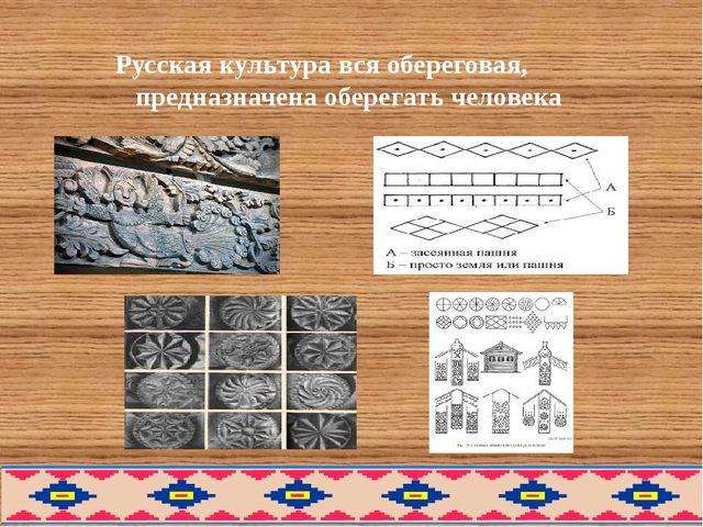 Русская культура вся обереговая, предназначена оберегать человека