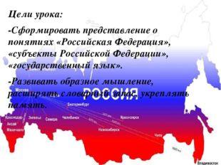 Цели урока: -Сформировать представление о понятиях «Российская Федерация», «