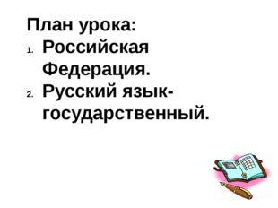 План урока: Российская Федерация. Русский язык- государственный.