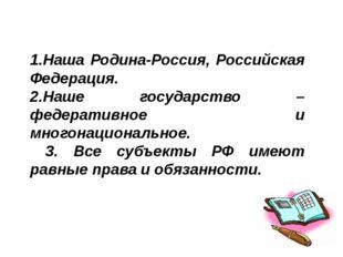 1.Наша Родина-Россия, Российская Федерация. 2.Наше государство – федеративное