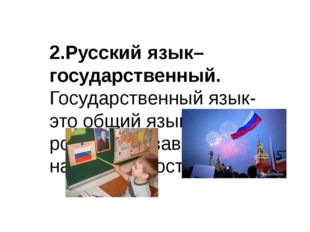 2.Русский язык–государственный. Государственный язык- это общий язык всех ро