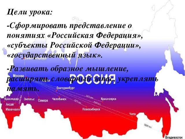 Цели урока: -Сформировать представление о понятиях «Российская Федерация», «...