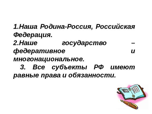1.Наша Родина-Россия, Российская Федерация. 2.Наше государство – федеративное...