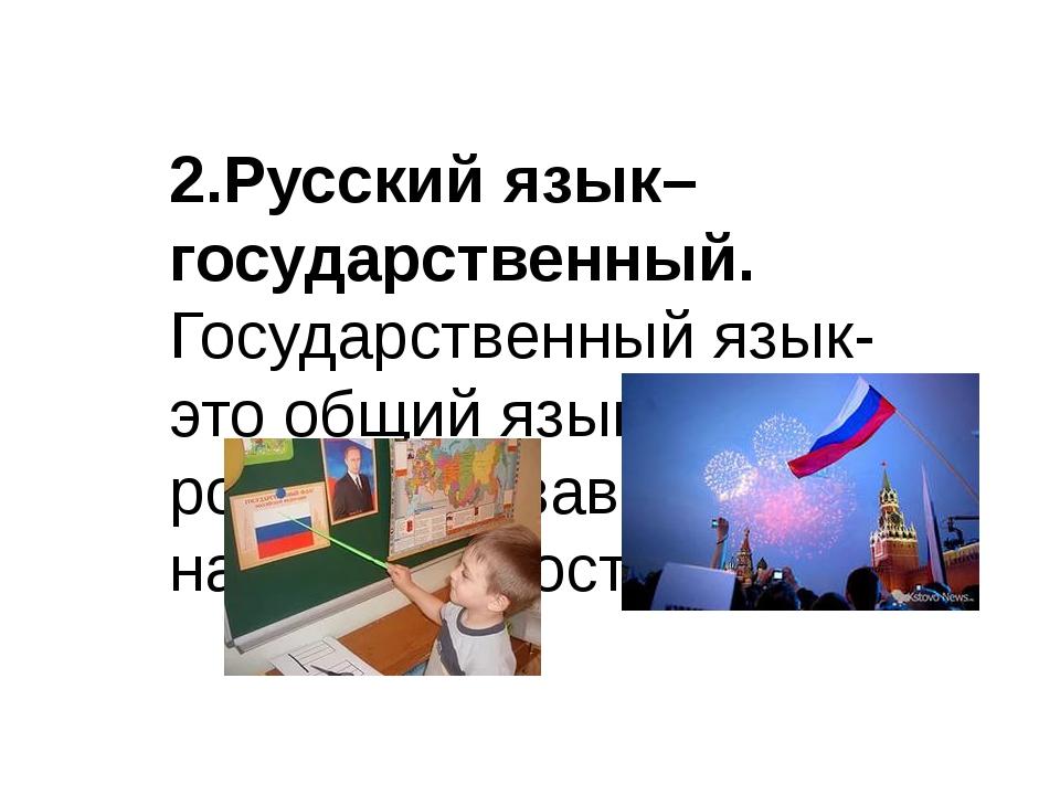 2.Русский язык–государственный. Государственный язык- это общий язык всех ро...