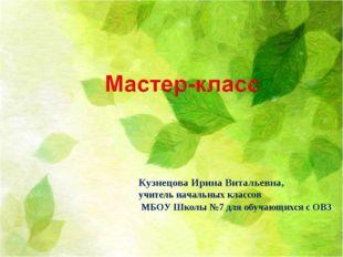 Кузнецова Ирина Витальевна, учитель начальных классов МБОУ Школы №7 для обуч