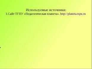 Используемые источники: 1.Сайт ТГПУ «Педагогическая планета». http://planeta.