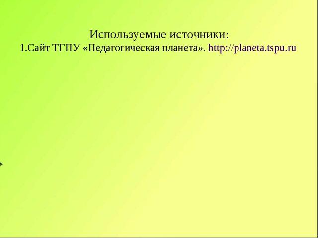 Используемые источники: 1.Сайт ТГПУ «Педагогическая планета». http://planeta....