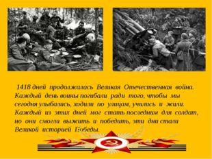 1418 дней продолжалась Великая Отечественная война. Каждый день воины погиба