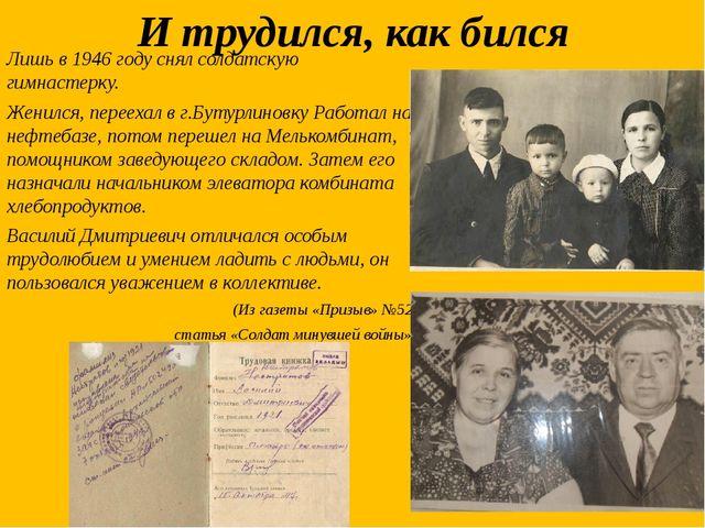 И трудился, как бился Лишь в 1946 году снял солдатскую гимнастерку. Женился,...