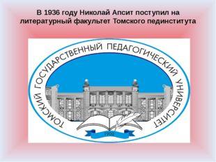 В 1936 году Николай Апсит поступил на литературный факультет Томского пединст