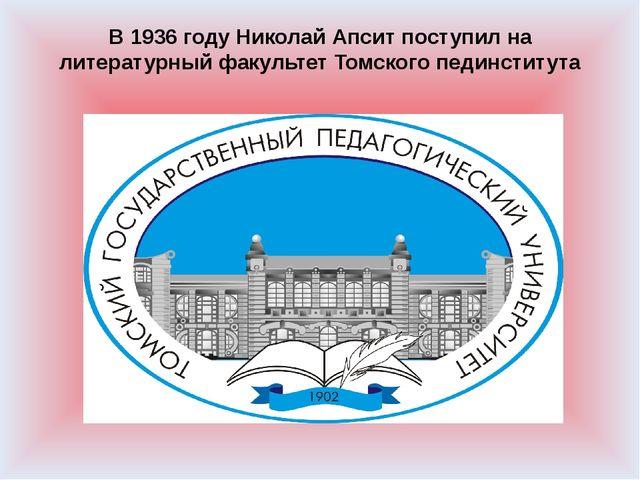 В 1936 году Николай Апсит поступил на литературный факультет Томского пединст...