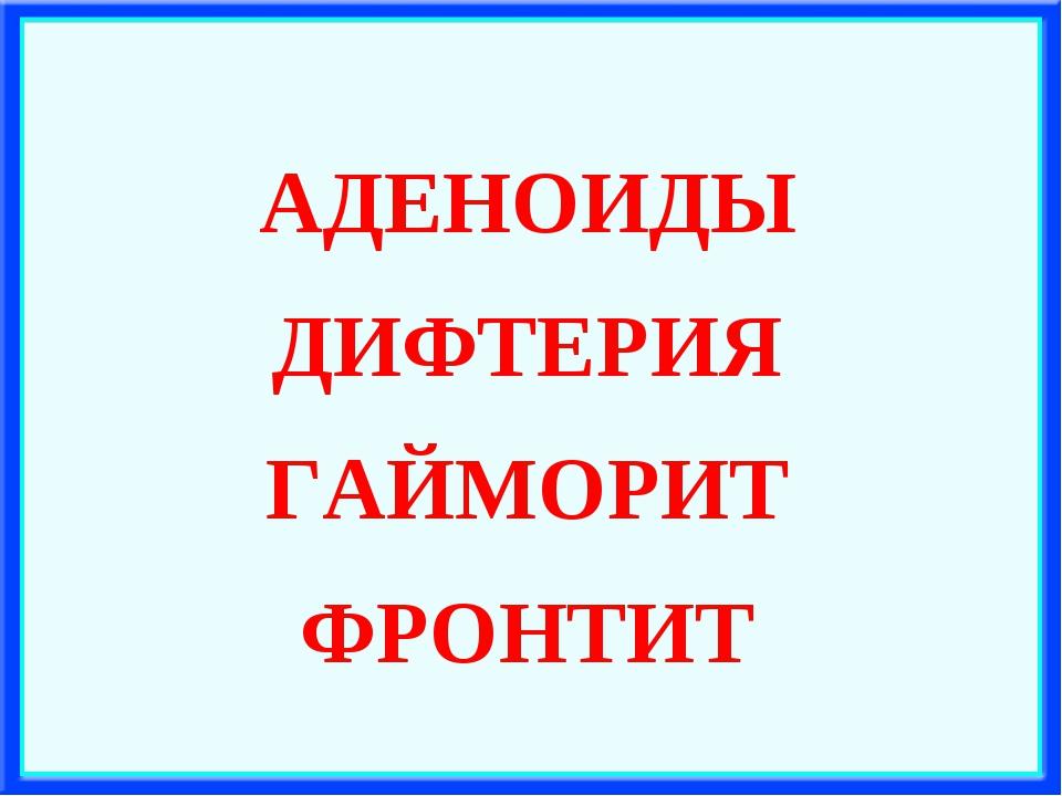 АДЕНОИДЫ ДИФТЕРИЯ ГАЙМОРИТ ФРОНТИТ