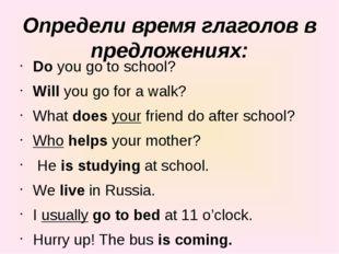 Определи время глаголов в предложениях: Doyou go to school? Willyou go for