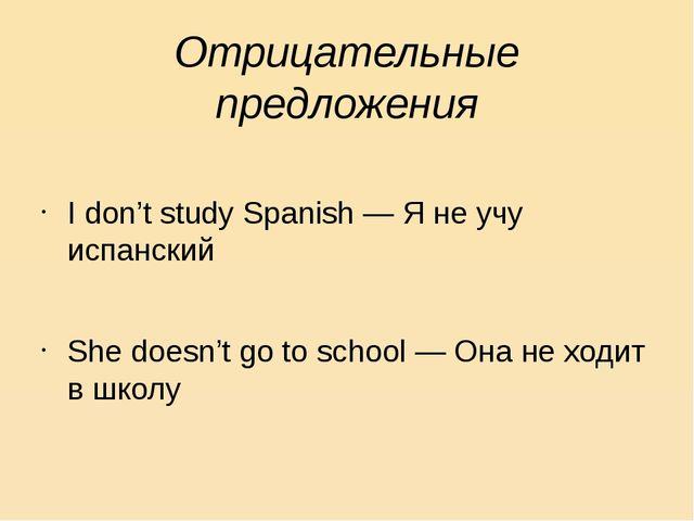 Отрицательные предложения I don't study Spanish — Я не учу испанский She does...