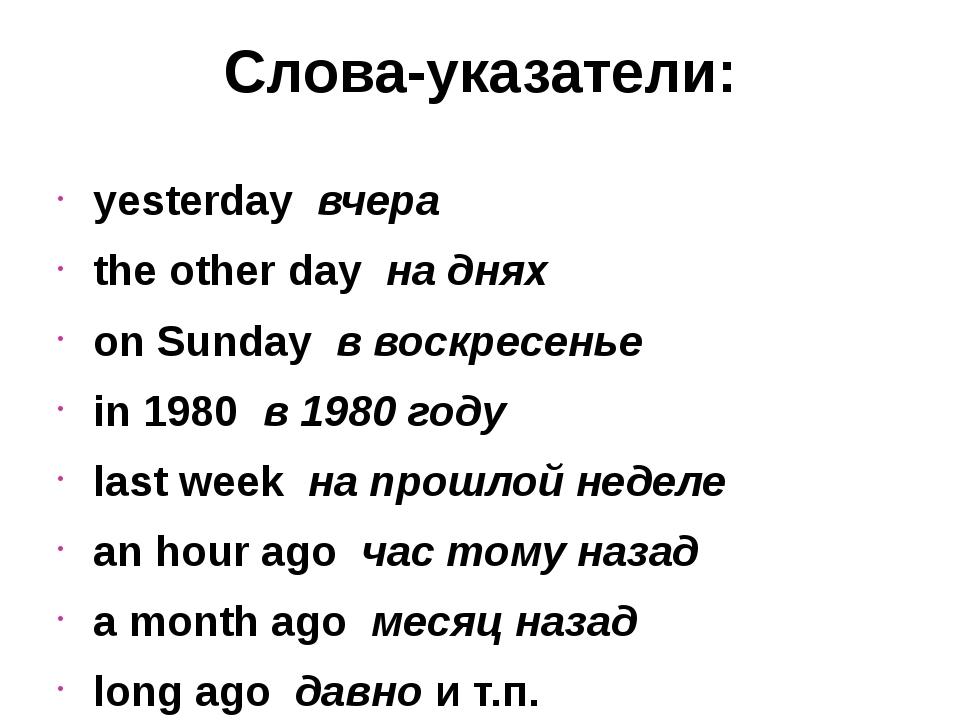 Слова-указатели: yesterdayвчера the other dayна днях on Sunday в воскрес...