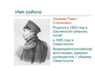 Имя района Нахимов Павел Степанович Родился в 1802 году в Смоленской губернии