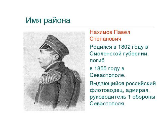 Имя района Нахимов Павел Степанович Родился в 1802 году в Смоленской губернии...