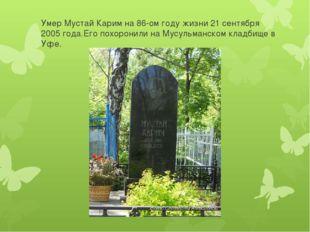 Умер Мустай Карим на 86-ом году жизни 21 сентября 2005 года.Его похоронили на