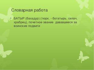 Словарная работа БАТЫР (бахадур) (тюрк. - богатырь, силач, храбрец), почетное