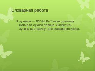 Словарная работа лучинка — ЛУЧИНА-Тонкая длинная щепка от сухого полена. Засв