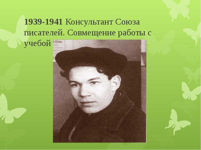 1939-1941Консультант Союза писателей. Совмещение работы с учебой в Башпединс...