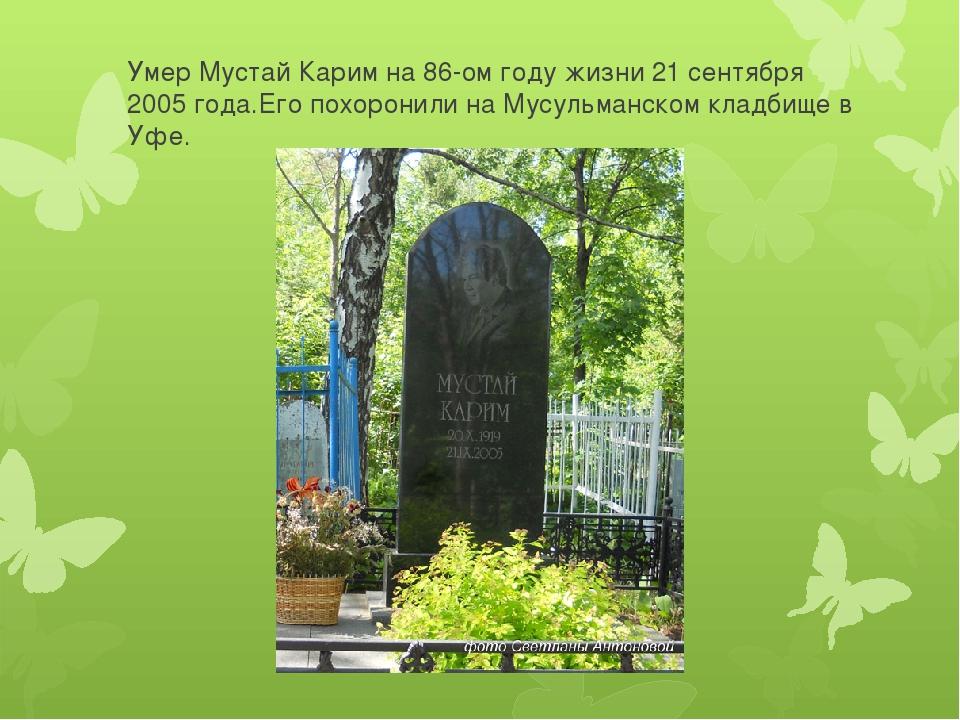 Умер Мустай Карим на 86-ом году жизни 21 сентября 2005 года.Его похоронили на...