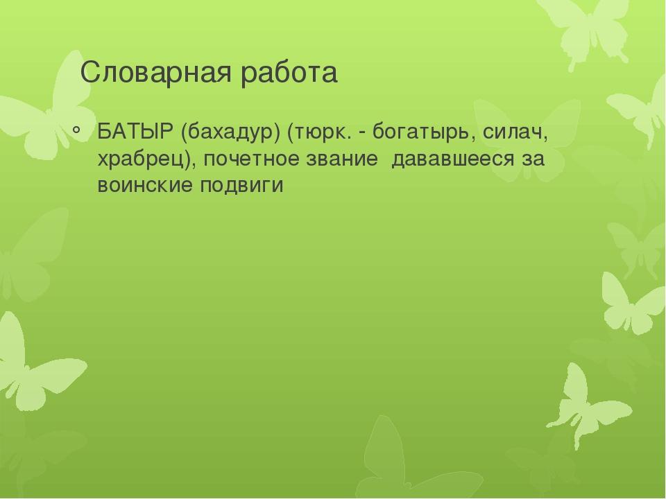 Словарная работа БАТЫР (бахадур) (тюрк. - богатырь, силач, храбрец), почетное...