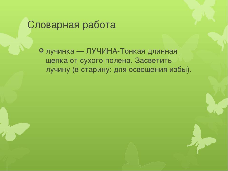 Словарная работа лучинка — ЛУЧИНА-Тонкая длинная щепка от сухого полена. Засв...