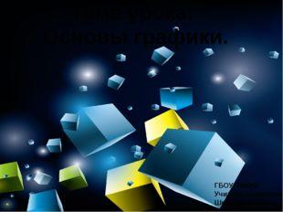 Тема урока: Основы графики. ГБОУ ТМККК Учитель технологии Шевцова Елена