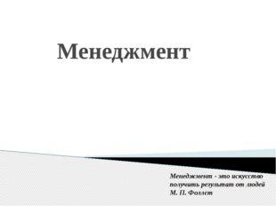 Менеджмент Менеджмент - это искусство получить результат от людей М. П. Фол