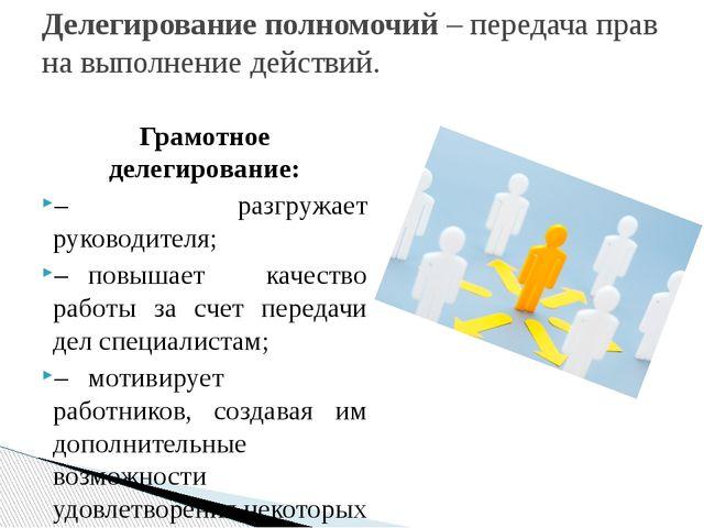 Грамотное делегирование: – разгружает руководителя; –повышает качество работ...