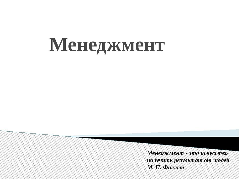 Менеджмент Менеджмент - это искусство получить результат от людей М. П. Фол...
