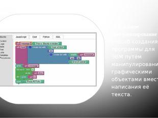 Визуальное программирование— способ создания программы для ЭВМ путём манипу