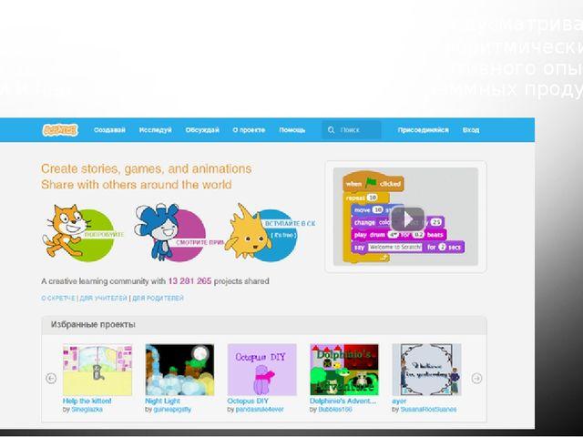 Scratch— Более емкий и разноплановый ресурс. Предусматривает изучение алгори...