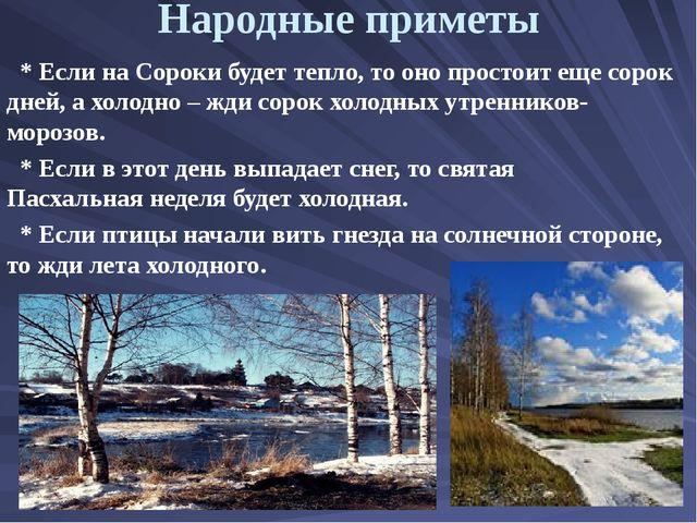 Народные приметы * Если на Сороки будет тепло, то оно простоит еще сорок дней...