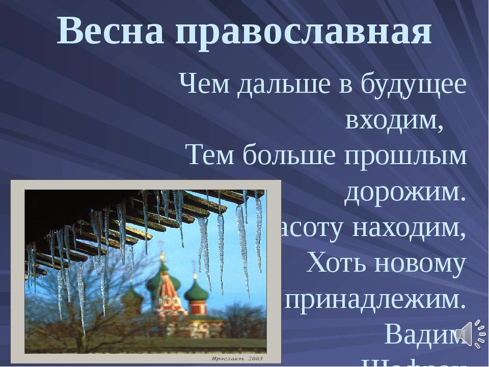 Весна православная Чем дальше в будущее входим, Тем больше прошлым дорожим....