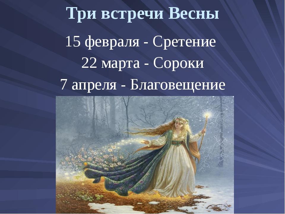 Три встречи Весны 15 февраля - Сретение 22 марта - Сороки 7 апреля - Благовещ...