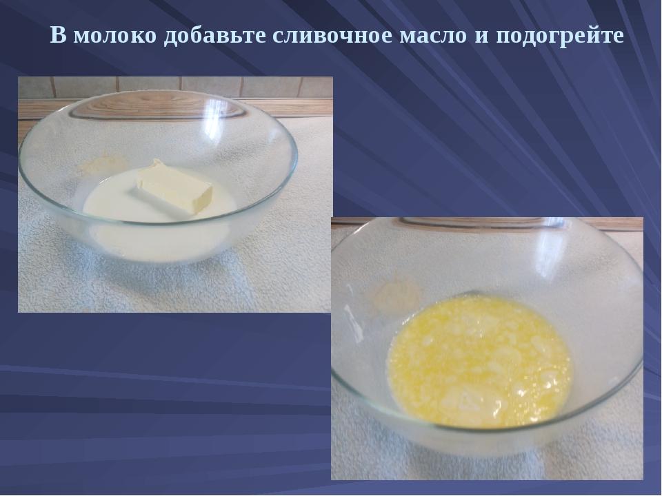 В молоко добавьте сливочное масло и подогрейте