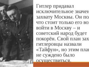 Гитлер придавал исключительное значение захвату Москвы. Он полагал, что стоит