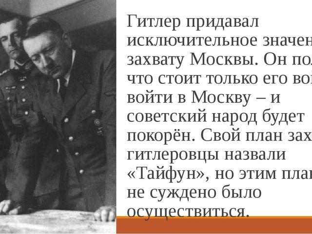 Гитлер придавал исключительное значение захвату Москвы. Он полагал, что стоит...