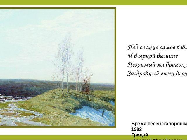 Под солнце самое взвился И в яркой вышине Незримый жавронок поет Заздравный г...