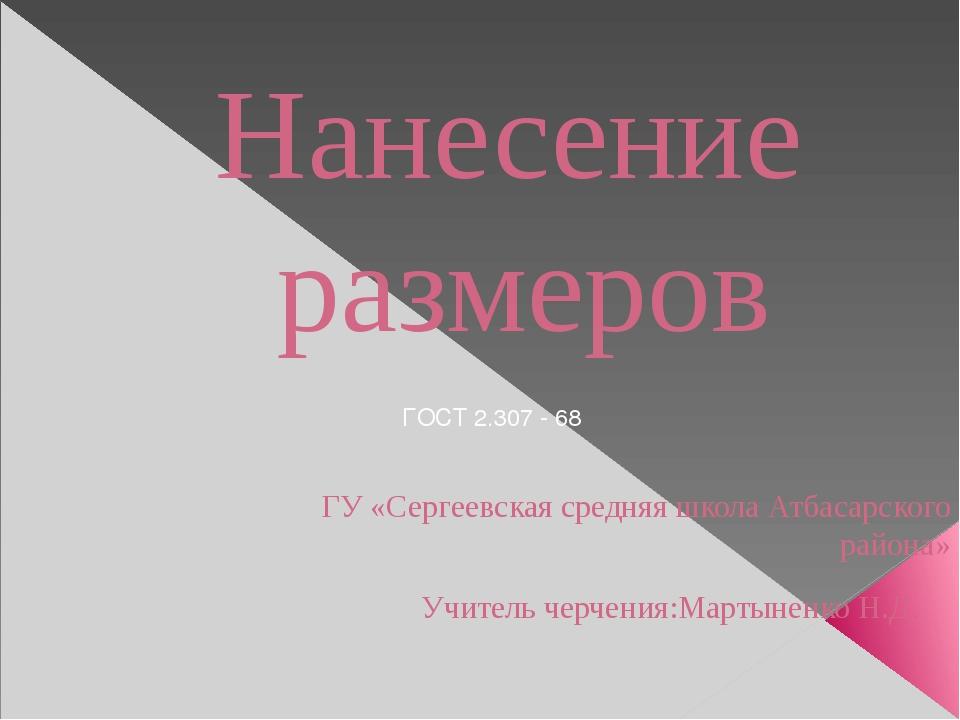 Нанесение размеров ГУ «Сергеевская средняя школа Атбасарского района» Учитель...