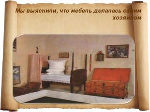Мы выяснили, что мебель делалась самим хозяином