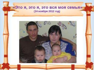 «Это я, это я, это вся моя семья» (24 ноября 2012 год)
