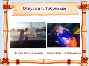 Отпуск в г. Тобольске 17 июня 2015 г.на площади 18 июня 2015 г. на аттракционах